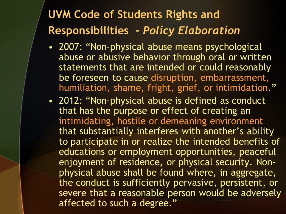 2007: Non-physical abuse means psychological abuse or abusive behavior through oral or written statements that are intended or could reasonably be foreseen to cause disruption, embarrassment, humiliation, shame, fright, grief, or intimidation. 2012: Non-physical abuse is defined as conduct that has the purpose or effect of creating an intimidating, hostile or demeaning environment that substantially interferes with another's ability to participate in or realize the intended benefits of educations or employment opportunities, peaceful enjoyment of residence, or physical security.