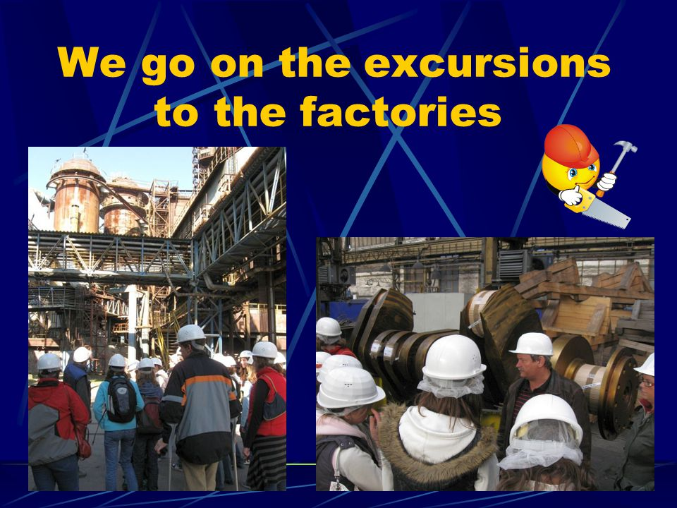 We go on the excursions to the factories