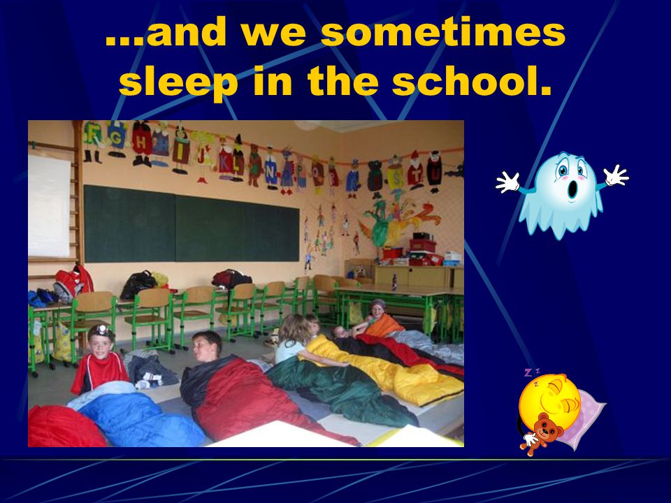 ...and we sometimes sleep in the school.