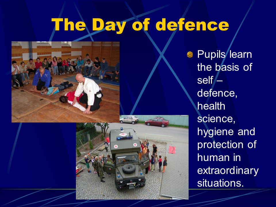 The Day of defence Pupils learn the basis of self – defence, health science, hygiene and protection of human in extraordinary situations.