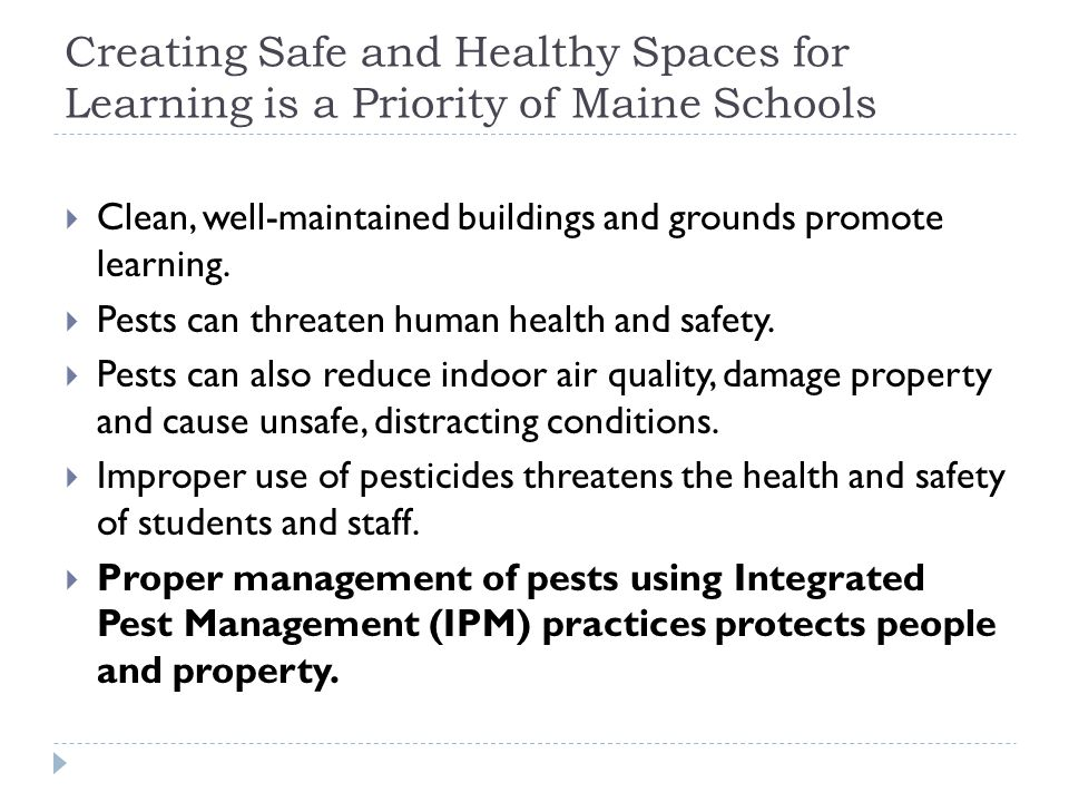 Maine's School Pesticide Regulations: Areas Covered (and Not):  Buildings and land owned by a school  Including playgrounds, athletic fields, agricultural fields  Private or public properties used primarily and regularly for school- related activities  Including ball fields owned or managed by town or non-profit organization  Does not include non-school properties used mostly for non- school activities such as  Public or private golf courses and tennis courts  Museums, parks or buildings visited on field trips