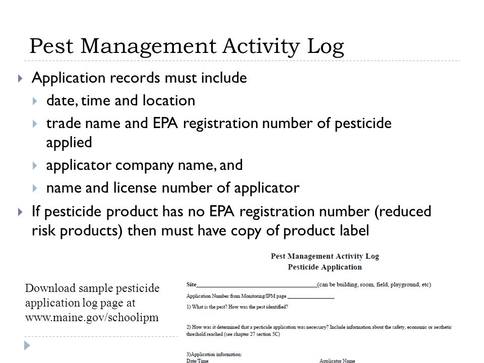 Pest Management Activity Log  Application records must include  date, time and location  trade name and EPA registration number of pesticide applied  applicator company name, and  name and license number of applicator  If pesticide product has no EPA registration number (reduced risk products) then must have copy of product label Download sample pesticide application log page at www.maine.gov/schoolipm