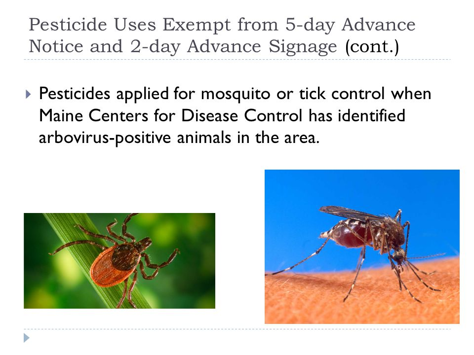 Pesticide Uses Exempt from 5-day Advance Notice and 2-day Advance Signage (cont.)  Pesticides applied for mosquito or tick control when Maine Centers for Disease Control has identified arbovirus-positive animals in the area.