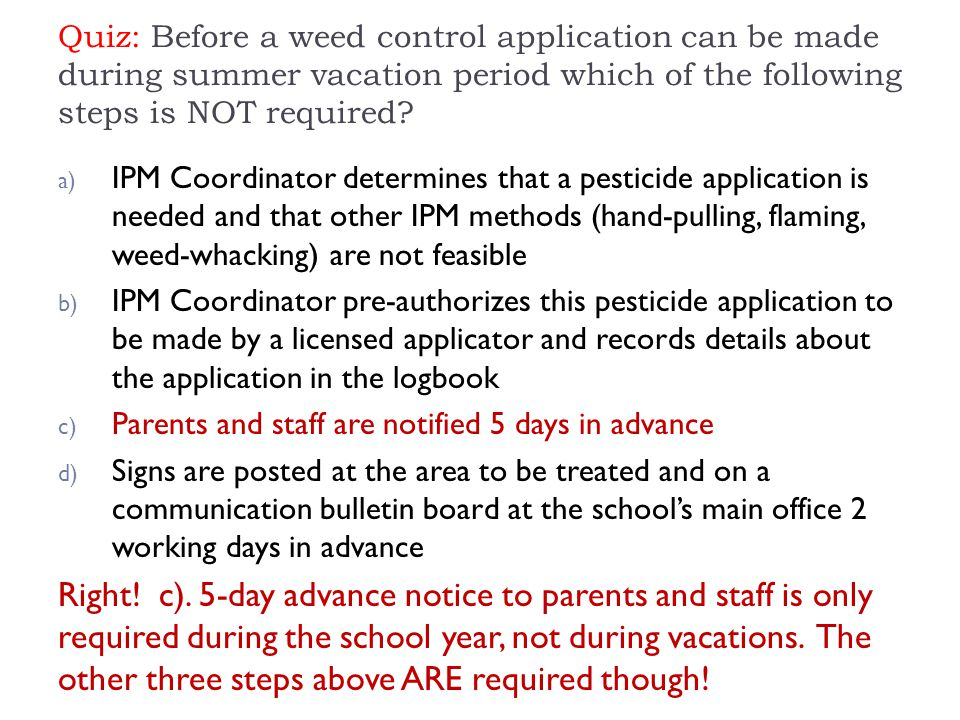 Quiz: Before a weed control application can be made during summer vacation period which of the following steps is NOT required? a) IPM Coordinator det