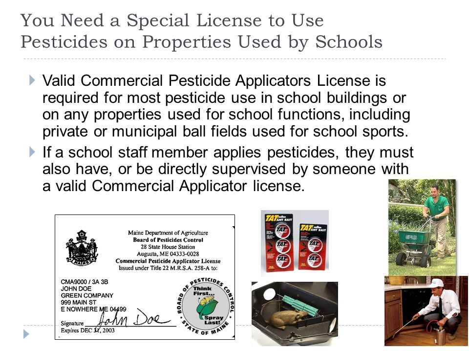 You Need a Special License to Use Pesticides on Properties Used by Schools  Valid Commercial Pesticide Applicators License is required for most pesticide use in school buildings or on any properties used for school functions, including private or municipal ball fields used for school sports.
