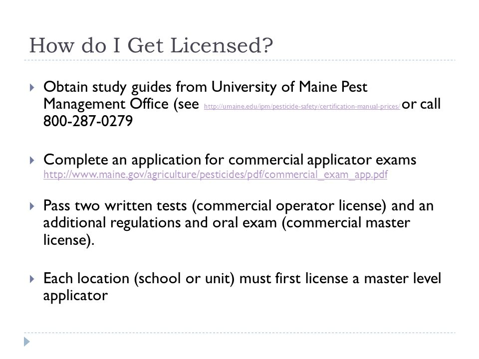 How do I Get Licensed?  Obtain study guides from University of Maine Pest Management Office (see http://umaine.edu/ipm/pesticide-safety/certification