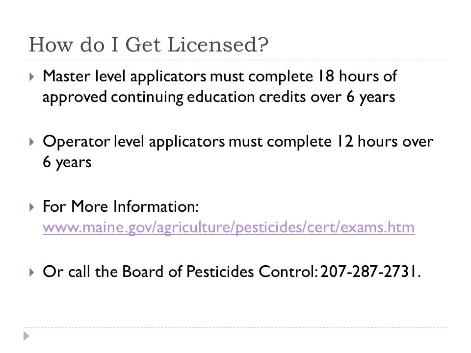 How do I Get Licensed?  Master level applicators must complete 18 hours of approved continuing education credits over 6 years  Operator level applic
