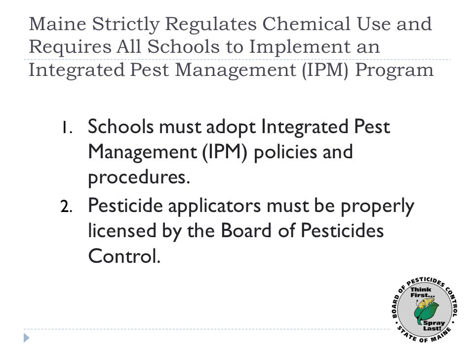 Schools are Required to Use IPM to Prevent and Manage Pests  Before pesticides may be used, the school must:  Monitor for pests  Identify pests  Assess & document pest severity  Use non-pesticide control measures such as sanitation, maintenance, barriers (such as door sweeps and screens), mechanical controls (such as mouse traps and weed- whackers) whenever feasible and effective.