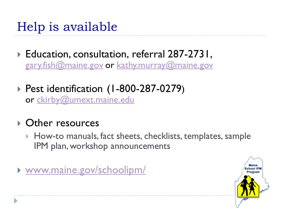 Help is available  Education, consultation, referral 287-2731, gary.fish@maine.gov or kathy.murray@maine.gov gary.fish@maine.govkathy.murray@maine.gov  Pest identification (1-800-287-0279 ) or ckirby@umext.maine.educkirby@umext.maine.edu  Other resources  How-to manuals, fact sheets, checklists, templates, sample IPM plan, workshop announcements  www.maine.gov/schoolipm/ www.maine.gov/schoolipm/