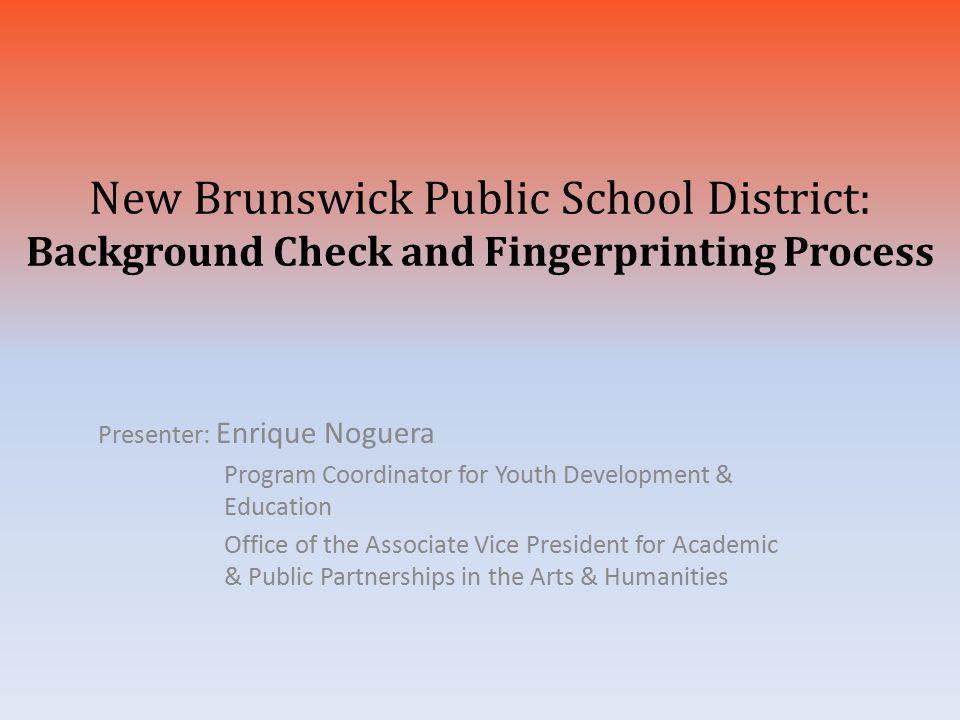 New Brunswick Public School District: Background Check and Fingerprinting Process Presenter: Enrique Noguera Program Coordinator for Youth Development