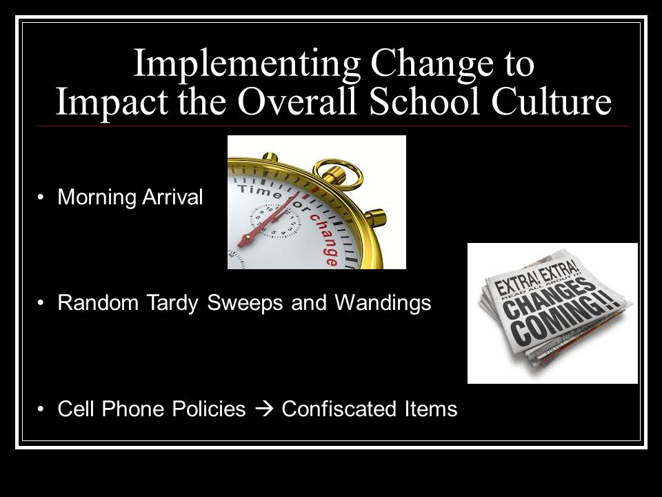 Implementing Change to Impact the Overall School Culture Morning Arrival Random Tardy Sweeps and Wandings Cell Phone Policies  Confiscated Items