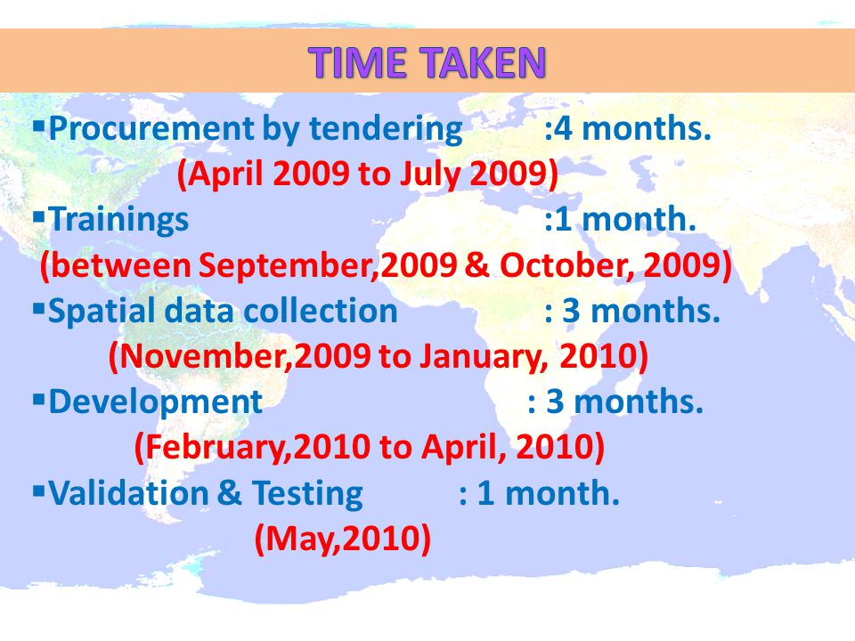  Procurement by tendering:4 months. (April 2009 to July 2009)  Trainings :1 month. (between September,2009 & October, 2009)  Spatial data collectio