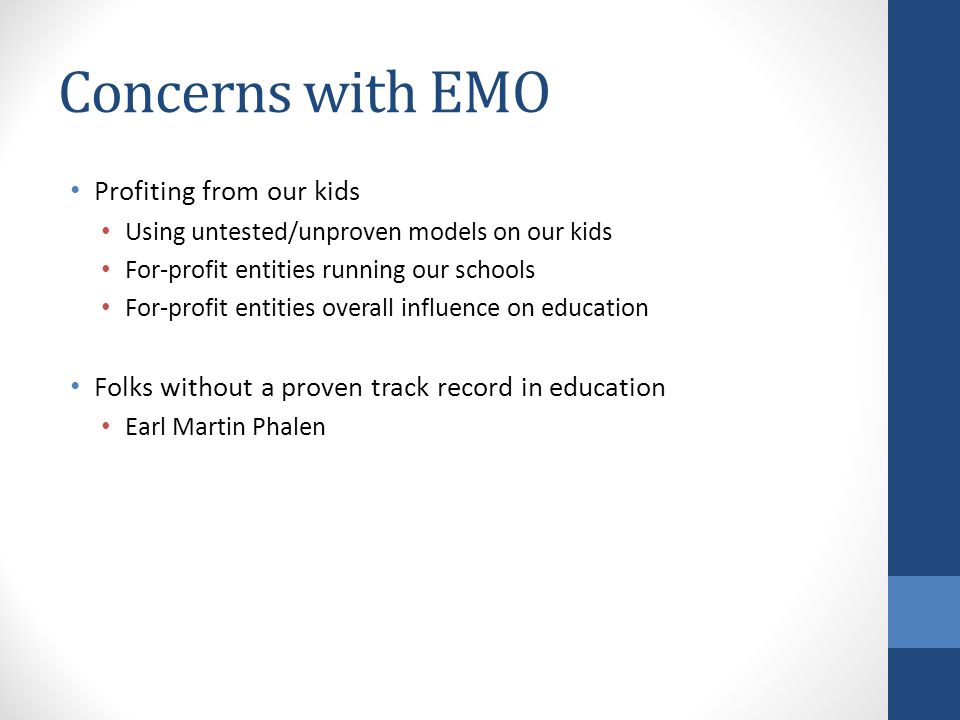 Concerns with EMO Profiting from our kids Using untested/unproven models on our kids For-profit entities running our schools For-profit entities overall influence on education Folks without a proven track record in education Earl Martin Phalen