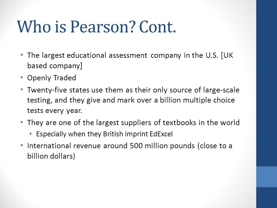 Who is Pearson. Cont. The largest educational assessment company in the U.S.