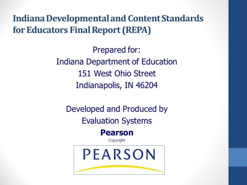 Indiana Developmental and Content Standards for Educators Final Report (REPA) Prepared for: Indiana Department of Education 151 West Ohio Street Indianapolis, IN 46204 Developed and Produced by Evaluation Systems Pearson Copyright