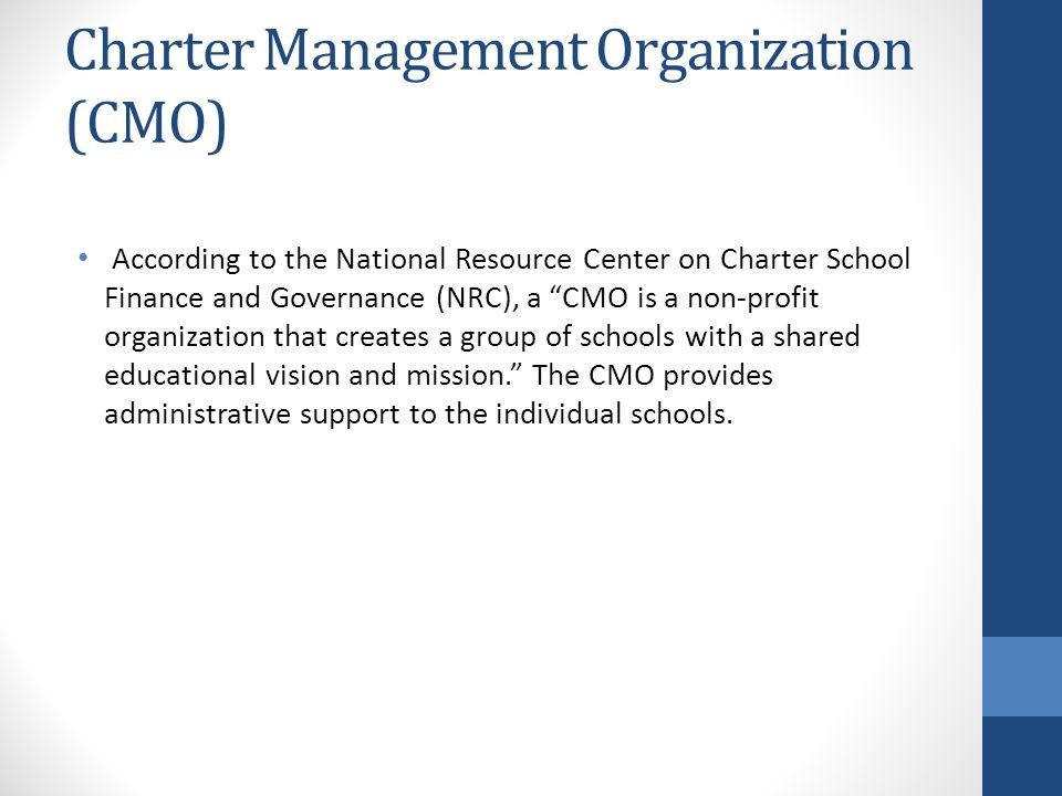 Charter Management Organization (CMO) According to the National Resource Center on Charter School Finance and Governance (NRC), a CMO is a non-profit organization that creates a group of schools with a shared educational vision and mission. The CMO provides administrative support to the individual schools.