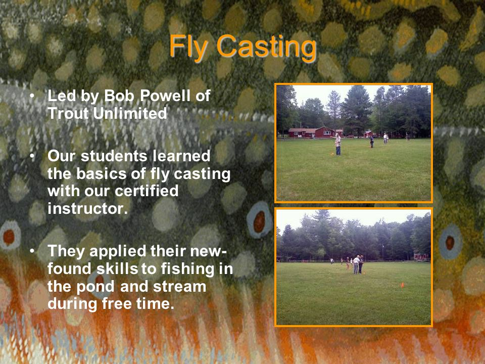 Fly Casting Led by Bob Powell of Trout Unlimited Our students learned the basics of fly casting with our certified instructor. They applied their new-
