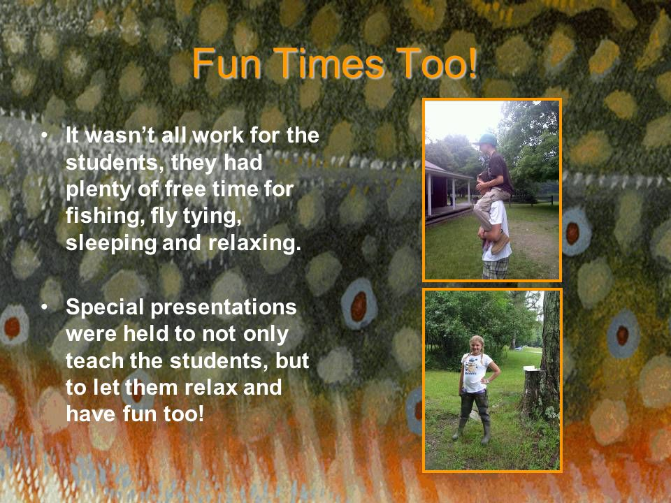 Fun Times Too! It wasn't all work for the students, they had plenty of free time for fishing, fly tying, sleeping and relaxing. Special presentations