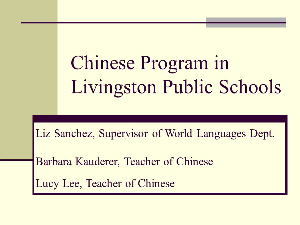 Chinese Program in Livingston Public Schools Liz Sanchez, Supervisor of World Languages Dept.