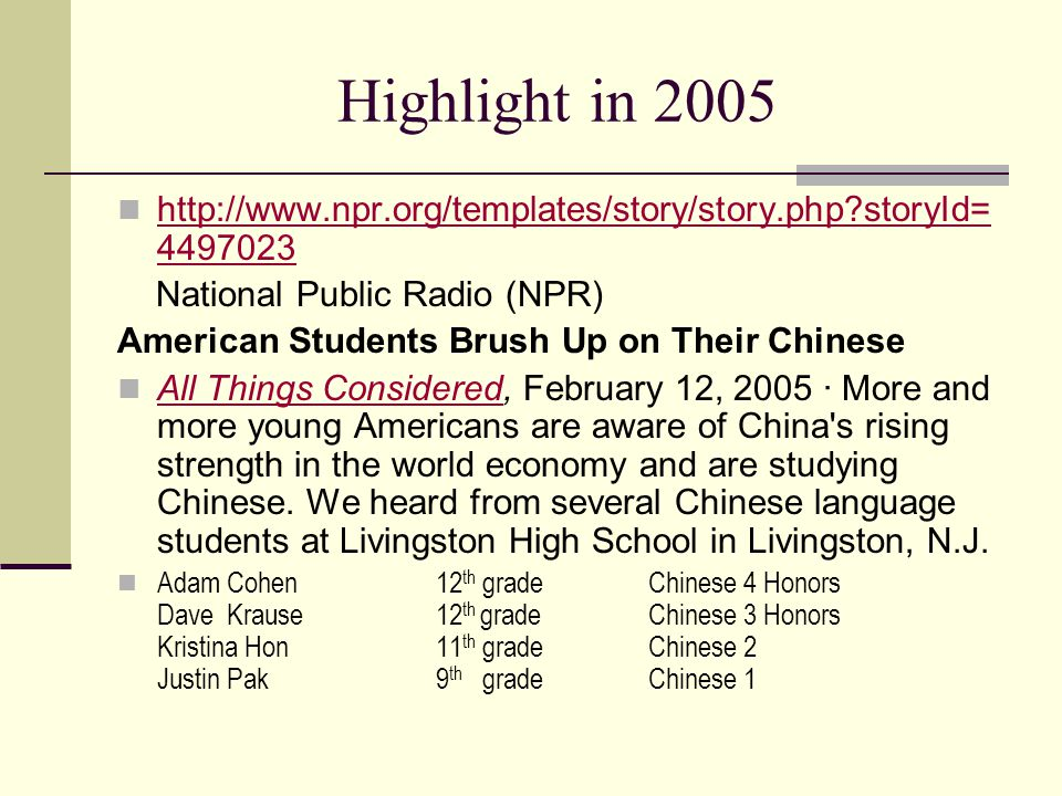 Highlight in 2005 http://www.npr.org/templates/story/story.php?storyId= 4497023 http://www.npr.org/templates/story/story.php?storyId= 4497023 National Public Radio (NPR) American Students Brush Up on Their Chinese All Things Considered, February 12, 2005 · More and more young Americans are aware of China s rising strength in the world economy and are studying Chinese.