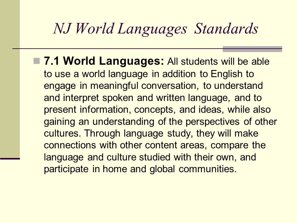NJ World Languages Standards 7.1 World Languages: All students will be able to use a world language in addition to English to engage in meaningful conversation, to understand and interpret spoken and written language, and to present information, concepts, and ideas, while also gaining an understanding of the perspectives of other cultures.