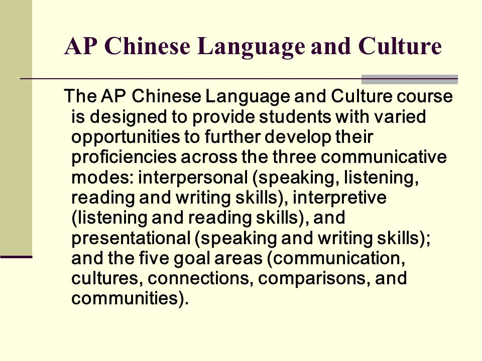 AP Chinese Language and Culture The AP Chinese Language and Culture course is designed to provide students with varied opportunities to further develop their proficiencies across the three communicative modes: interpersonal (speaking, listening, reading and writing skills), interpretive (listening and reading skills), and presentational (speaking and writing skills); and the five goal areas (communication, cultures, connections, comparisons, and communities).
