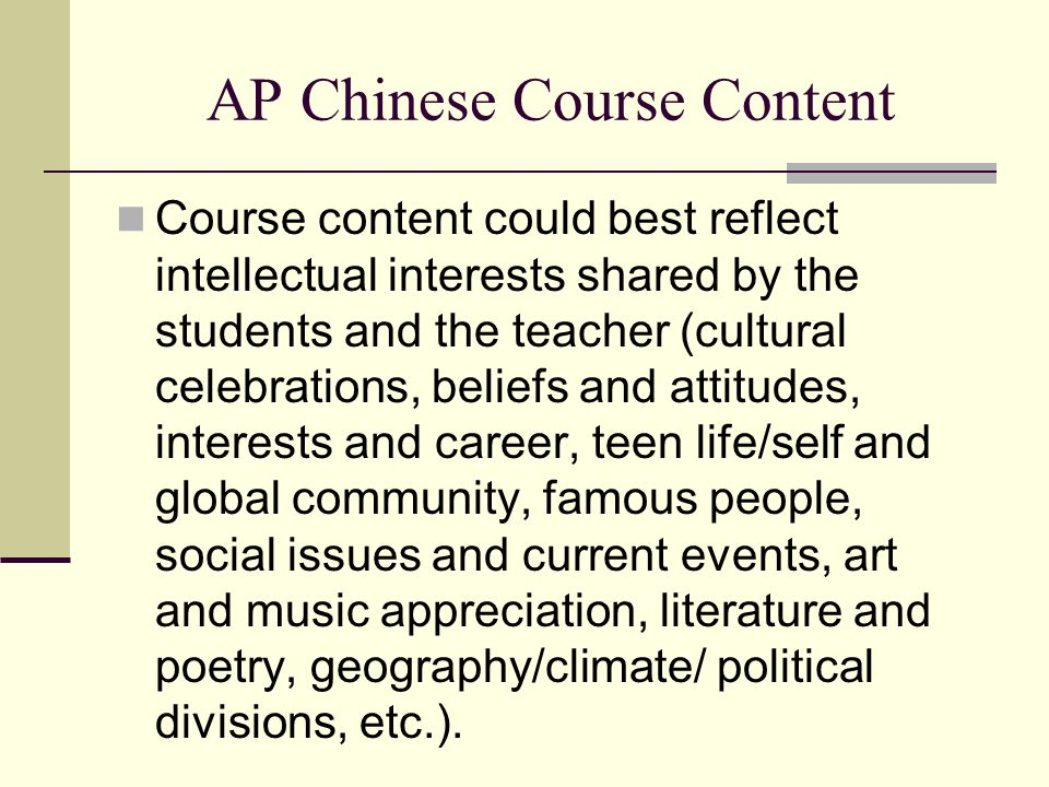 AP Chinese Course Content Course content could best reflect intellectual interests shared by the students and the teacher (cultural celebrations, beliefs and attitudes, interests and career, teen life/self and global community, famous people, social issues and current events, art and music appreciation, literature and poetry, geography/climate/ political divisions, etc.).