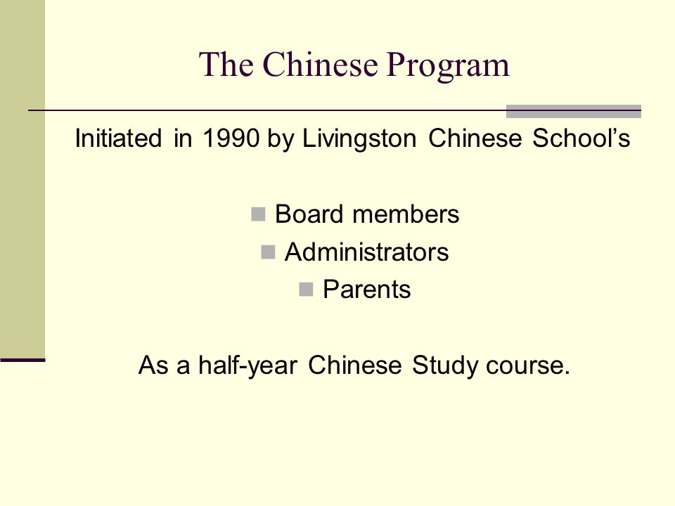 The Chinese Program Initiated in 1990 by Livingston Chinese School's Board members Administrators Parents As a half-year Chinese Study course.