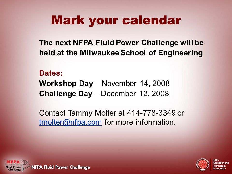 Mark your calendar The next NFPA Fluid Power Challenge will be held at the Milwaukee School of Engineering Dates: Workshop Day – November 14, 2008 Challenge Day – December 12, 2008 Contact Tammy Molter at 414-778-3349 or tmolter@nfpa.com for more information.
