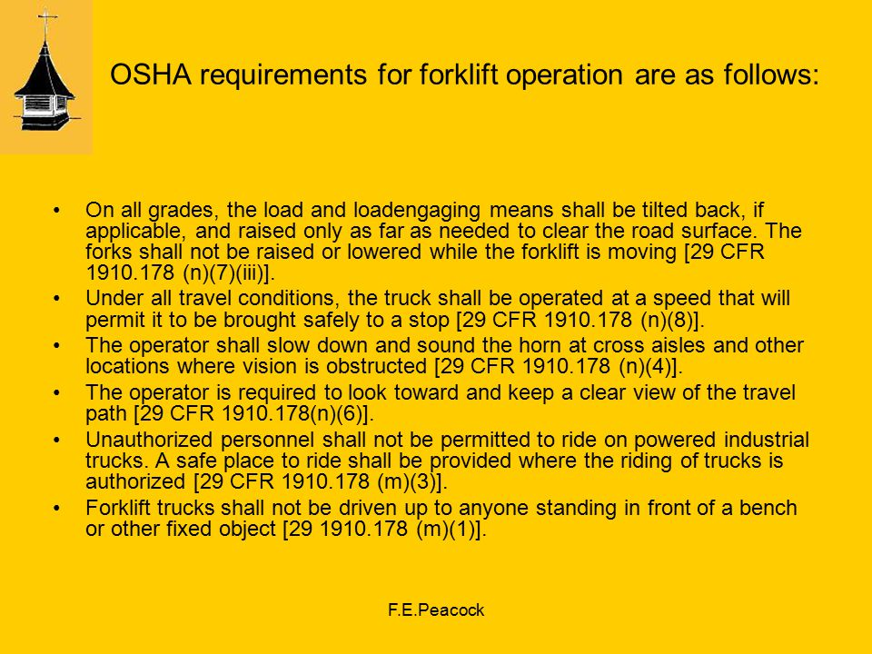 F.E.Peacock OSHA requirements for forklift operation are as follows: On all grades, the load and loadengaging means shall be tilted back, if applicable, and raised only as far as needed to clear the road surface.