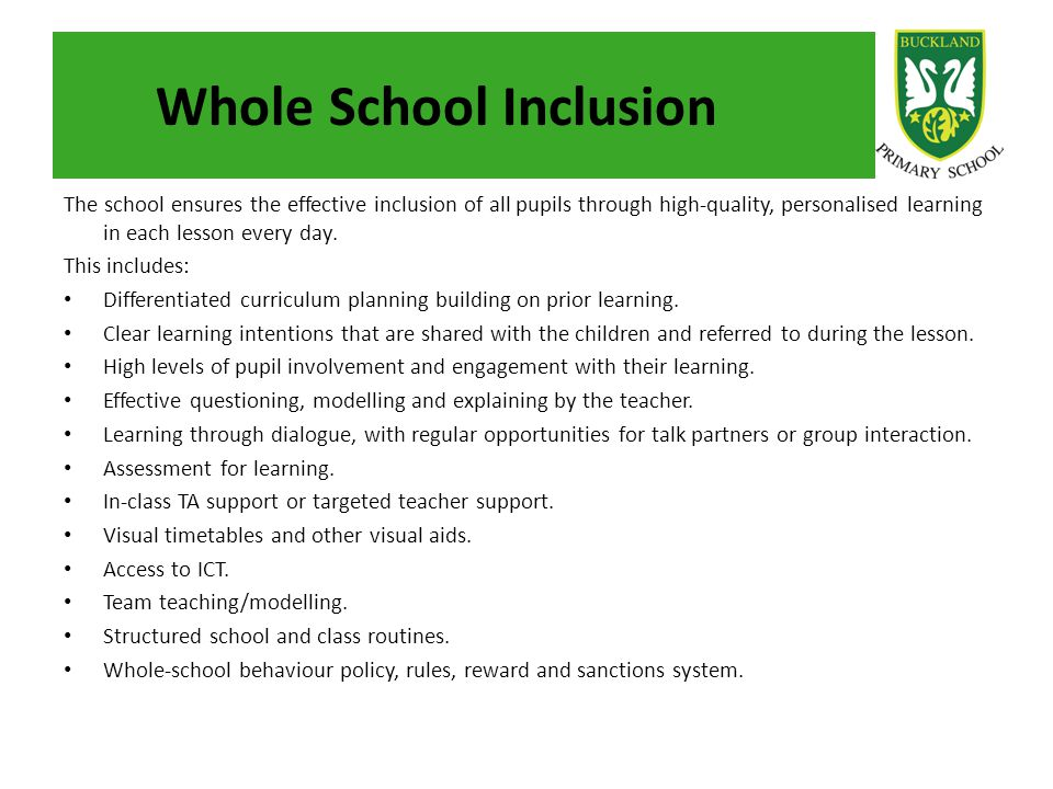 Whole School Inclusion The school ensures the effective inclusion of all pupils through high-quality, personalised learning in each lesson every day.