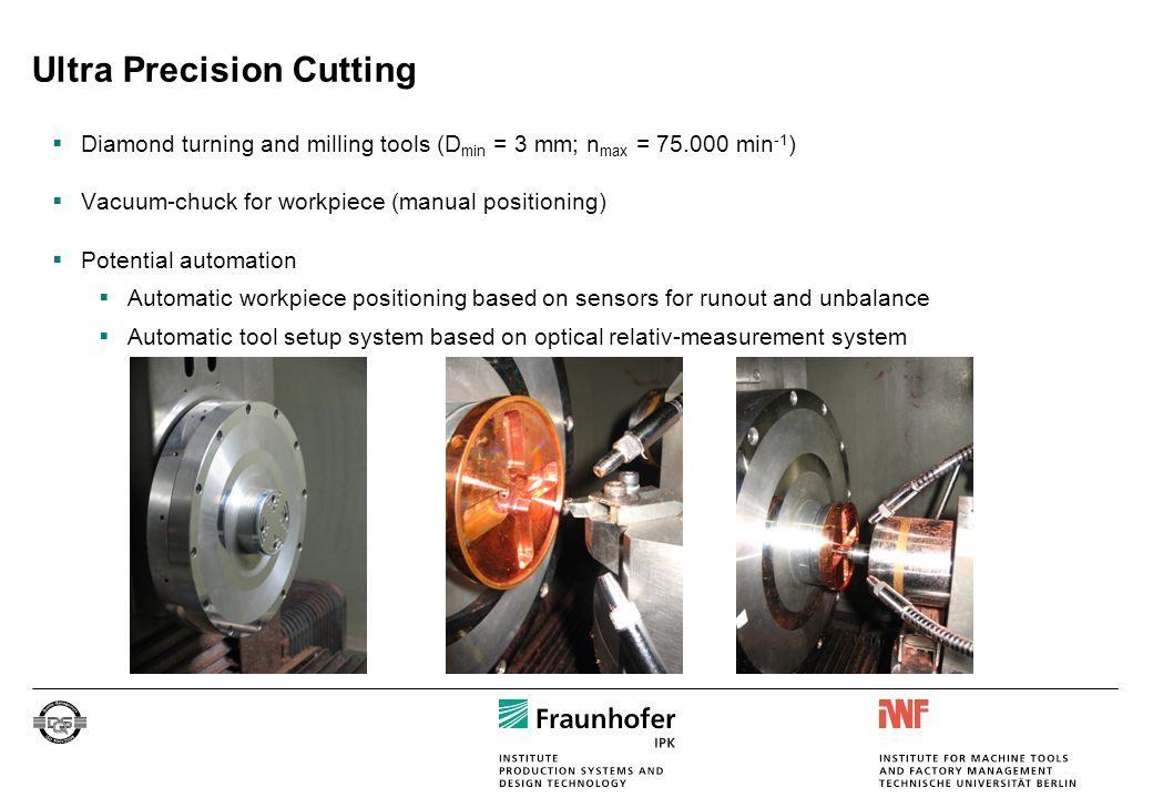 Ultra Precision Cutting  Diamond turning and milling tools (D min = 3 mm; n max = 75.000 min -1 )  Vacuum-chuck for workpiece (manual positioning) 