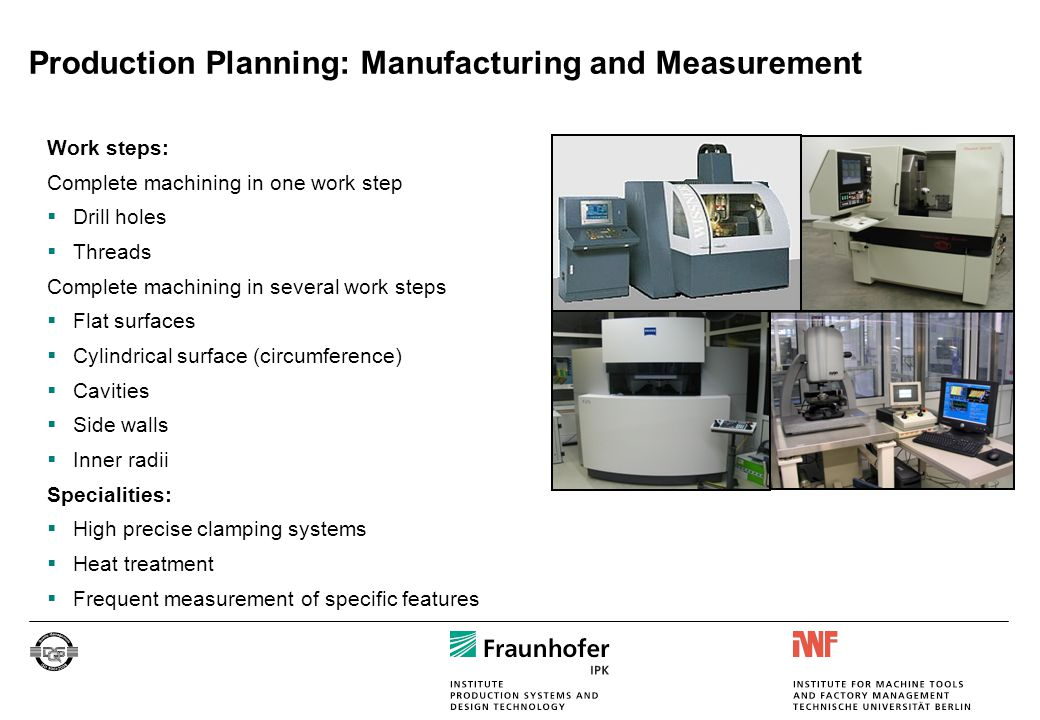 Approach:  Uncertainty analysis  Modelling and simulation of ultra-precision machining  Analysis of the workpiece material during the machining process  Statistically verified analysis of manufacturing technologies  Analysis of measurement methods and determination of the measurement strategies  Development of a machine tool for two side ultra-precision-machining  Design of production process chains for machining of CLIC structures – capability was shown in the CIRP CWG Machine tool concept HP-Machining Outlook – Proposal for BMBF-Funded Project