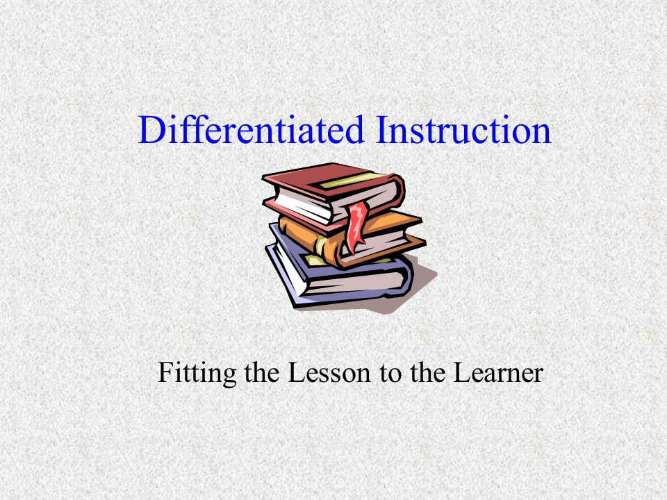 Differentiated Instruction Fitting the Lesson to the Learner