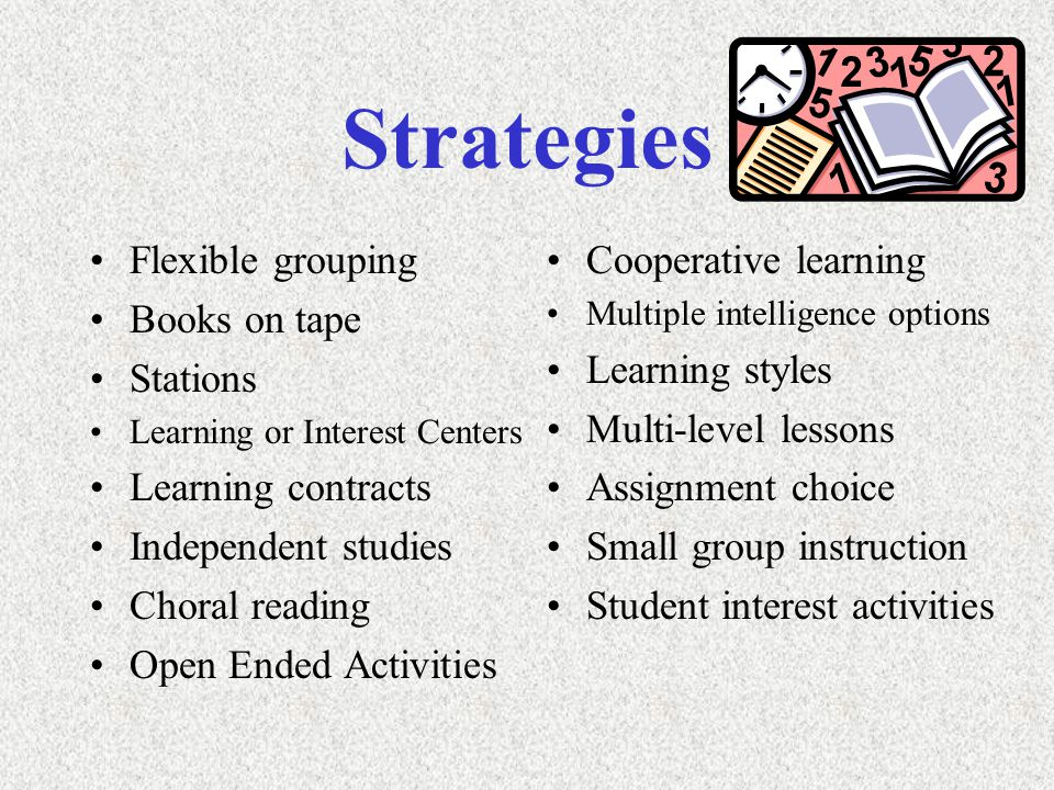 Strategies Flexible grouping Books on tape Stations Learning or Interest Centers Learning contracts Independent studies Choral reading Open Ended Activities Cooperative learning Multiple intelligence options Learning styles Multi-level lessons Assignment choice Small group instruction Student interest activities