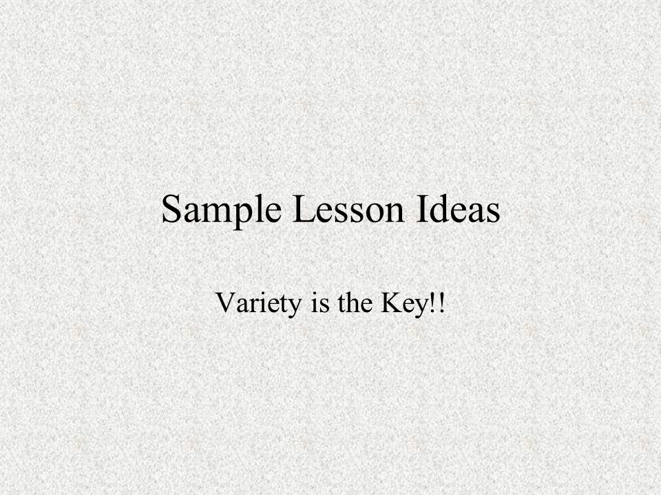 Sample Lesson Ideas Variety is the Key!!