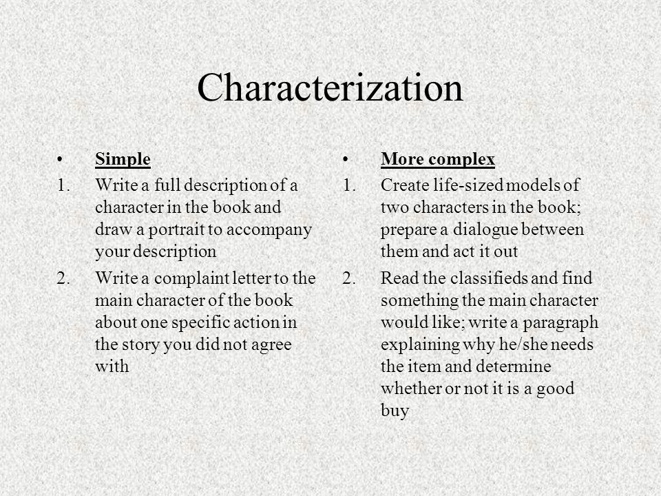 Characterization Simple 1.Write a full description of a character in the book and draw a portrait to accompany your description 2.Write a complaint letter to the main character of the book about one specific action in the story you did not agree with More complex 1.Create life-sized models of two characters in the book; prepare a dialogue between them and act it out 2.Read the classifieds and find something the main character would like; write a paragraph explaining why he/she needs the item and determine whether or not it is a good buy