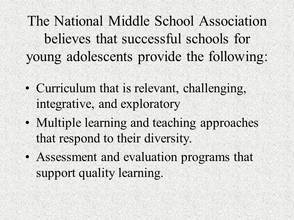 The National Middle School Association believes that successful schools for young adolescents provide the following: Curriculum that is relevant, challenging, integrative, and exploratory Multiple learning and teaching approaches that respond to their diversity.