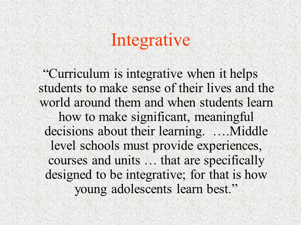 Integrative Curriculum is integrative when it helps students to make sense of their lives and the world around them and when students learn how to make significant, meaningful decisions about their learning.