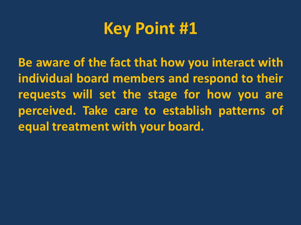 Strategies that Keep Board Relations Productive Communicate frequently Contact school board president in advance for developing the board agenda Understand early on how the board views their roles and educate them regularly on their roles Assist in developing and adopting tools for board self-evaluation