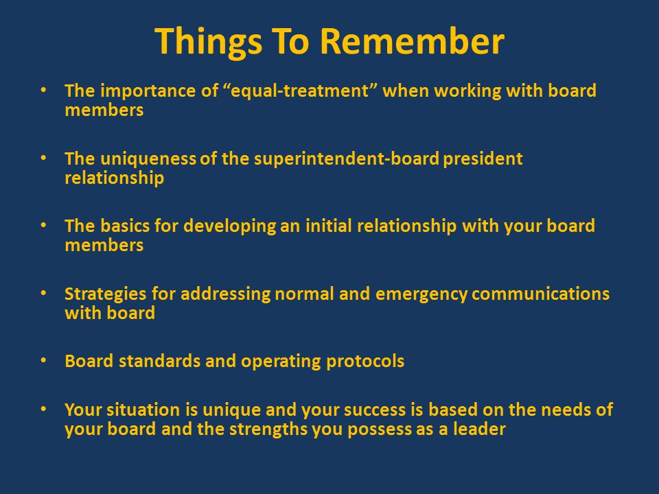 Strategies that Keep Board Relations Productive Provide the board with ideas related to the superintendent's evaluation Remember mutual respect and communication to all board members is a must