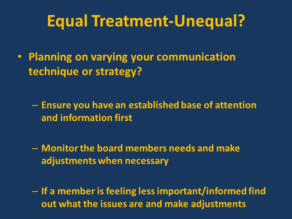 Face to Face Strategies Most effective when established as a communication method in superintendent's tenure Best way to establish equal time standard, when meetings are conducted prior to board meetings to review agenda In important or difficult situations produce a summary of issues addressed and e-mail to members If important issues are discussed or ideas generated send e-mail to other board members