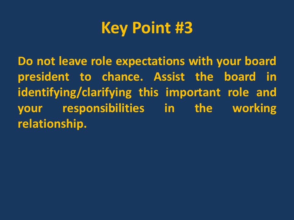 Key Point #5 The most important relationship you will need to nurture is the one between you and the board; you will need to put together a purposeful communication plan to build this relationship.