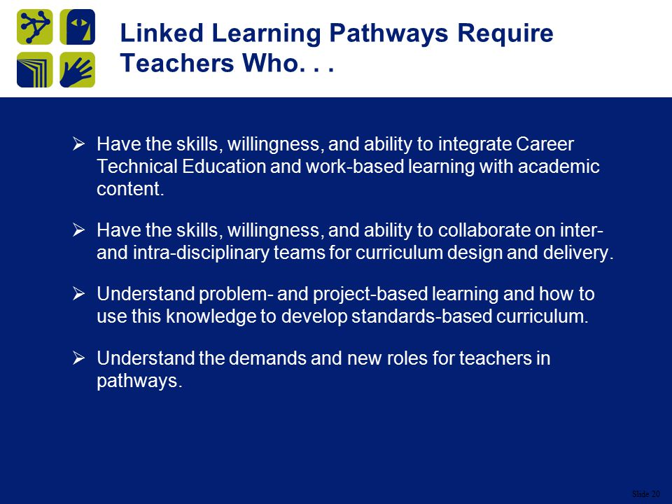 Slide 20 Linked Learning Pathways Require Teachers Who...