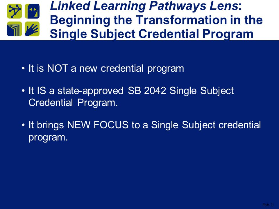 Slide 21 Linked Learning Pathways Lens: Beginning the Transformation in the Single Subject Credential Program It is NOT a new credential program It IS a state-approved SB 2042 Single Subject Credential Program.