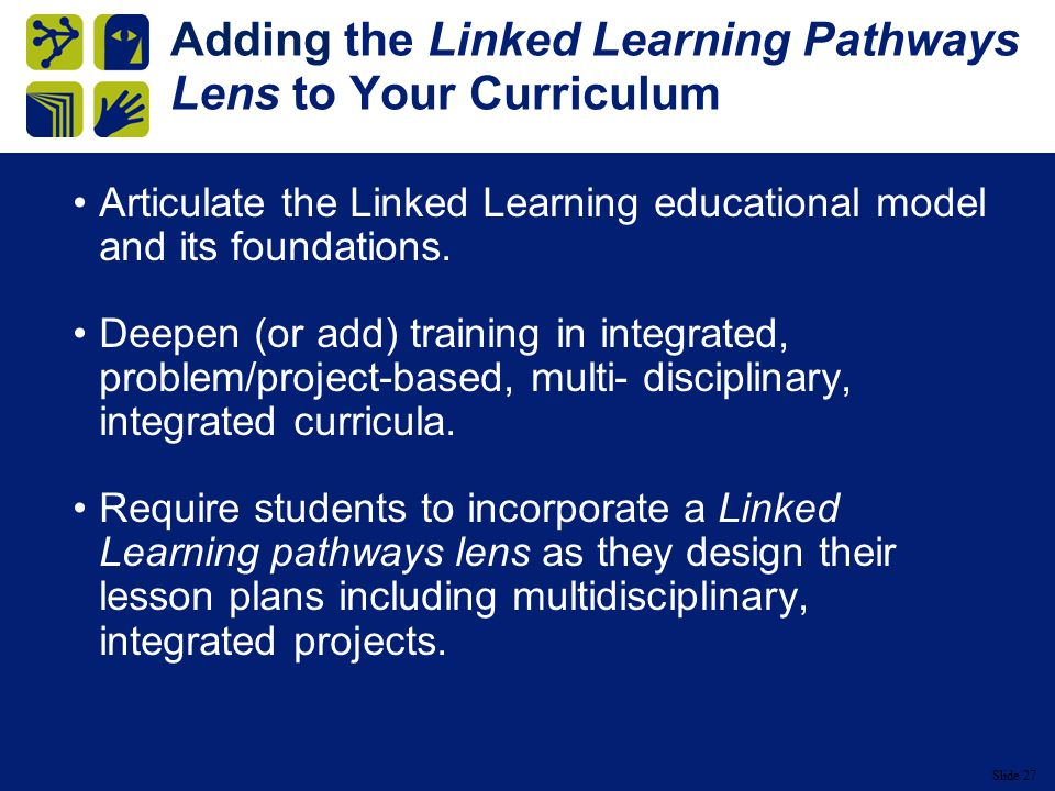 Slide 27 Adding the Linked Learning Pathways Lens to Your Curriculum Articulate the Linked Learning educational model and its foundations.