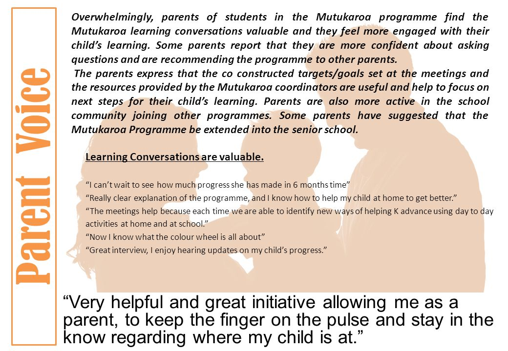 Parent Voice Overwhelmingly, parents of students in the Mutukaroa programme find the Mutukaroa learning conversations valuable and they feel more engaged with their child's learning.
