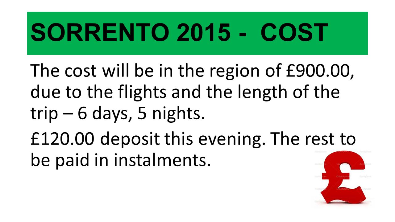 SORRENTO 2015 - COST The cost will be in the region of £900.00, due to the flights and the length of the trip – 6 days, 5 nights. £120.00 deposit this