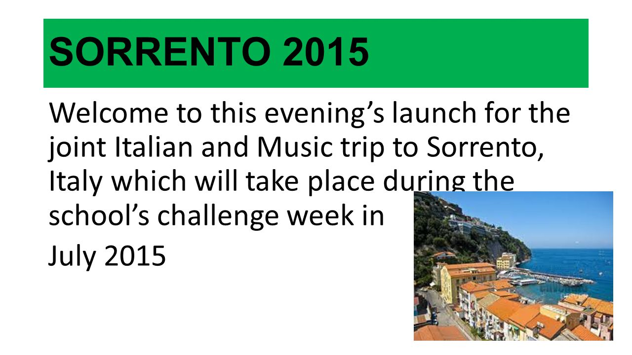 SORRENTO 2015 Welcome to this evening's launch for the joint Italian and Music trip to Sorrento, Italy which will take place during the school's chall