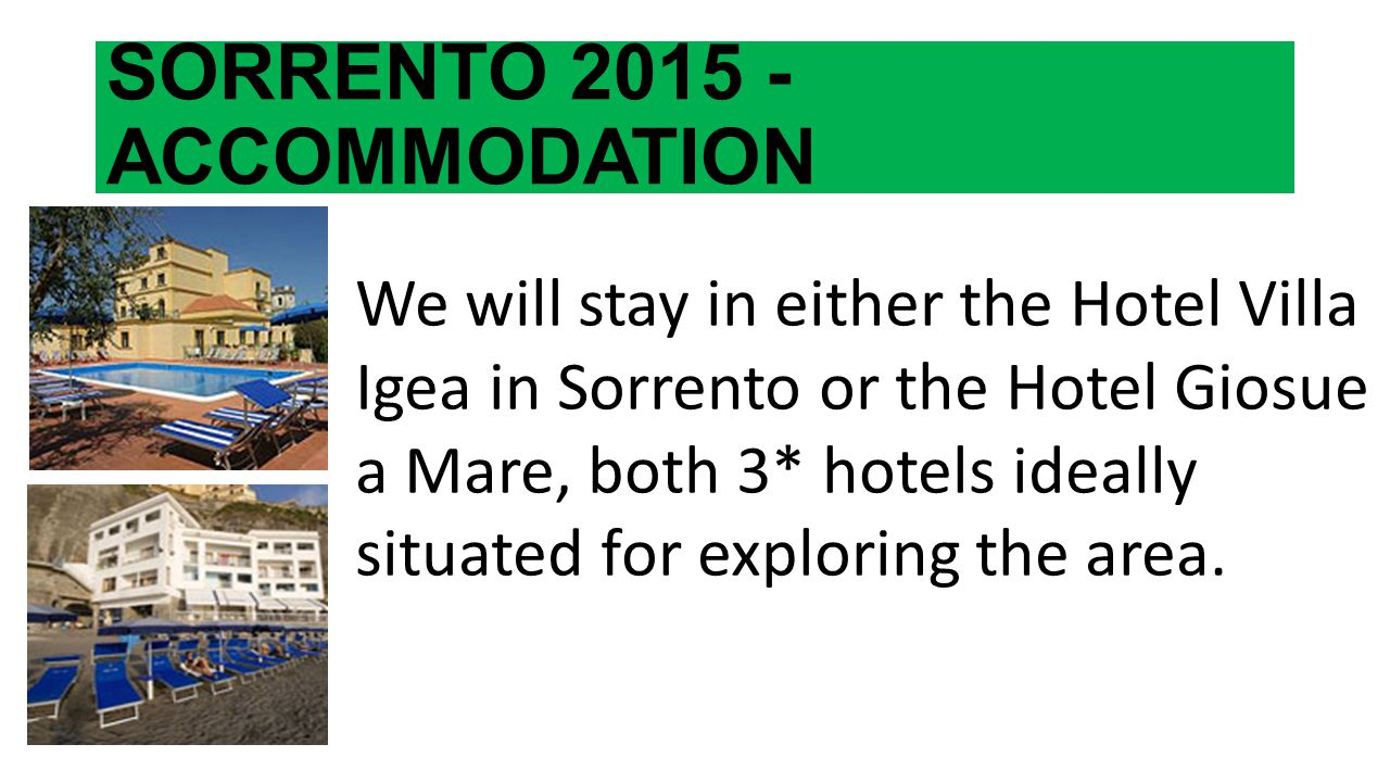 SORRENTO 2015 - ACCOMMODATION We will stay in either the Hotel Villa Igea in Sorrento or the Hotel Giosue a Mare, both 3* hotels ideally situated for